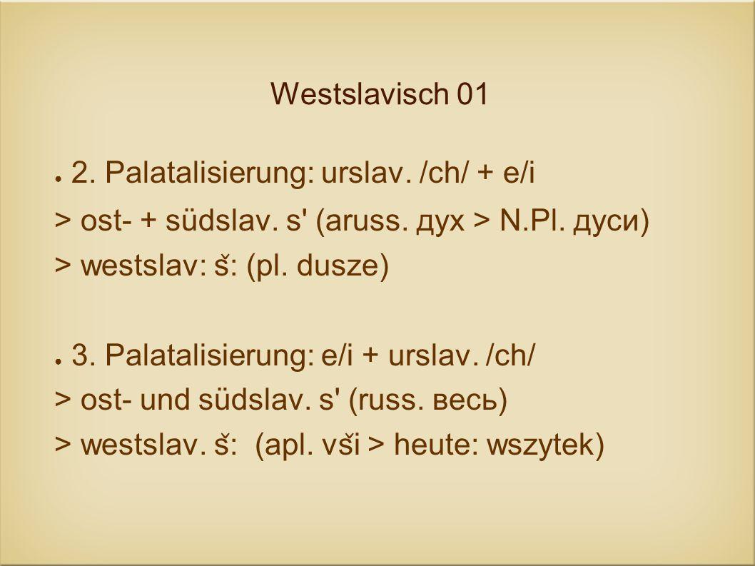 Westslavisch 012. Palatalisierung: urslav. /ch/ + e/i. > ost- + südslav. s (aruss. дух > N.Pl. дуси)