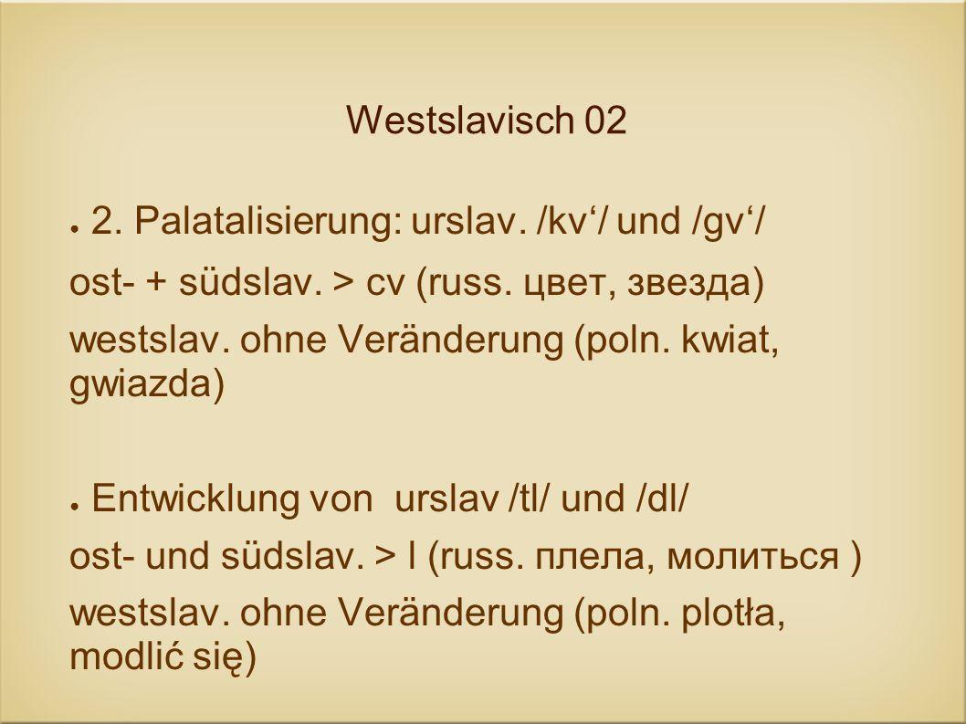 Westslavisch 02 2. Palatalisierung: urslav. /kv'/ und /gv'/ ost- + südslav. > cv (russ. цвет, звезда)