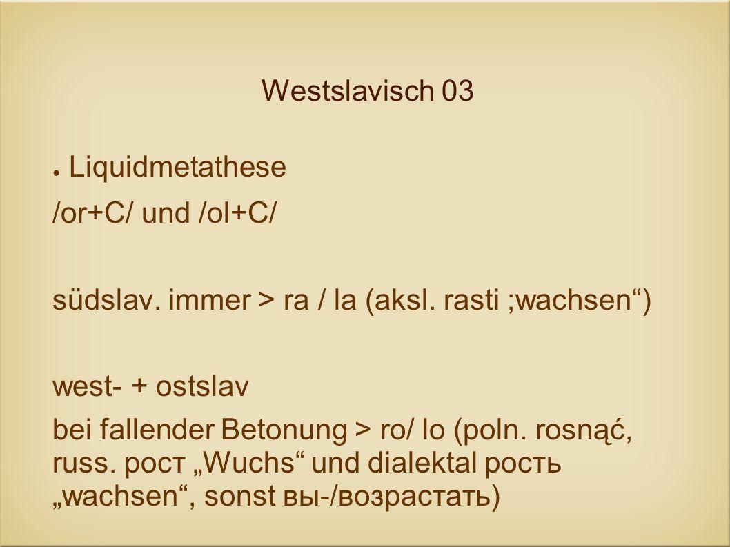 Westslavisch 03Liquidmetathese. /or+C/ und /ol+C/ südslav. immer > ra / la (aksl. rasti ;wachsen ) west- + ostslav.