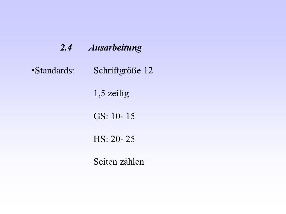 2.4 Ausarbeitung Standards: Schriftgröße 12 1,5 zeilig GS: 10- 15 HS: 20- 25 Seiten zählen