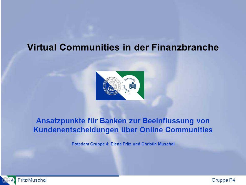 Virtual Communities in der Finanzbranche Ansatzpunkte für Banken zur Beeinflussung von Kundenentscheidungen über Online Communities Potsdam Gruppe 4: Elena Fritz und Christin Muschal