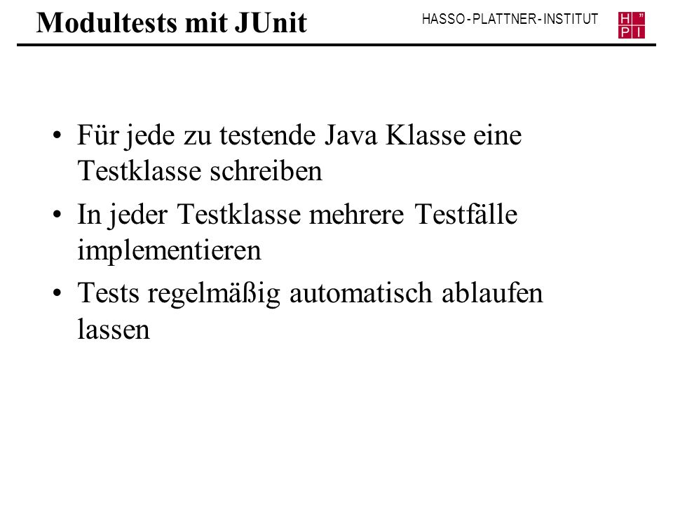 Modultests mit JUnit Für jede zu testende Java Klasse eine Testklasse schreiben. In jeder Testklasse mehrere Testfälle implementieren.