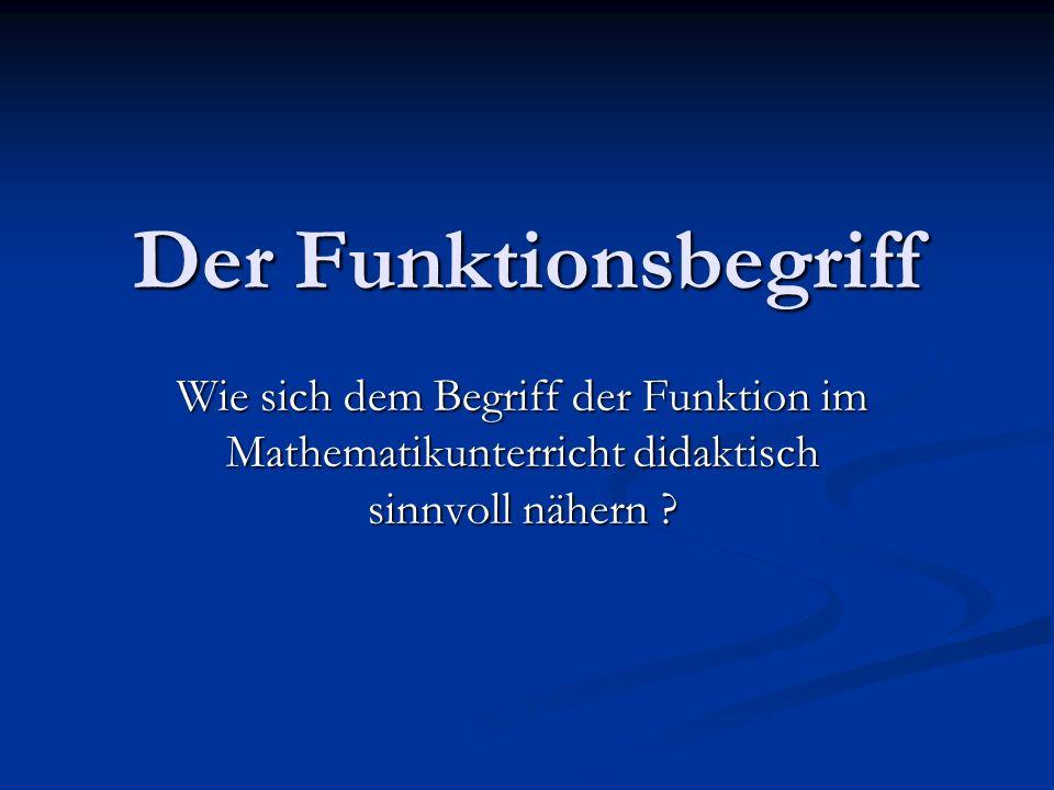 Der Funktionsbegriff Wie sich dem Begriff der Funktion im Mathematikunterricht didaktisch sinnvoll nähern