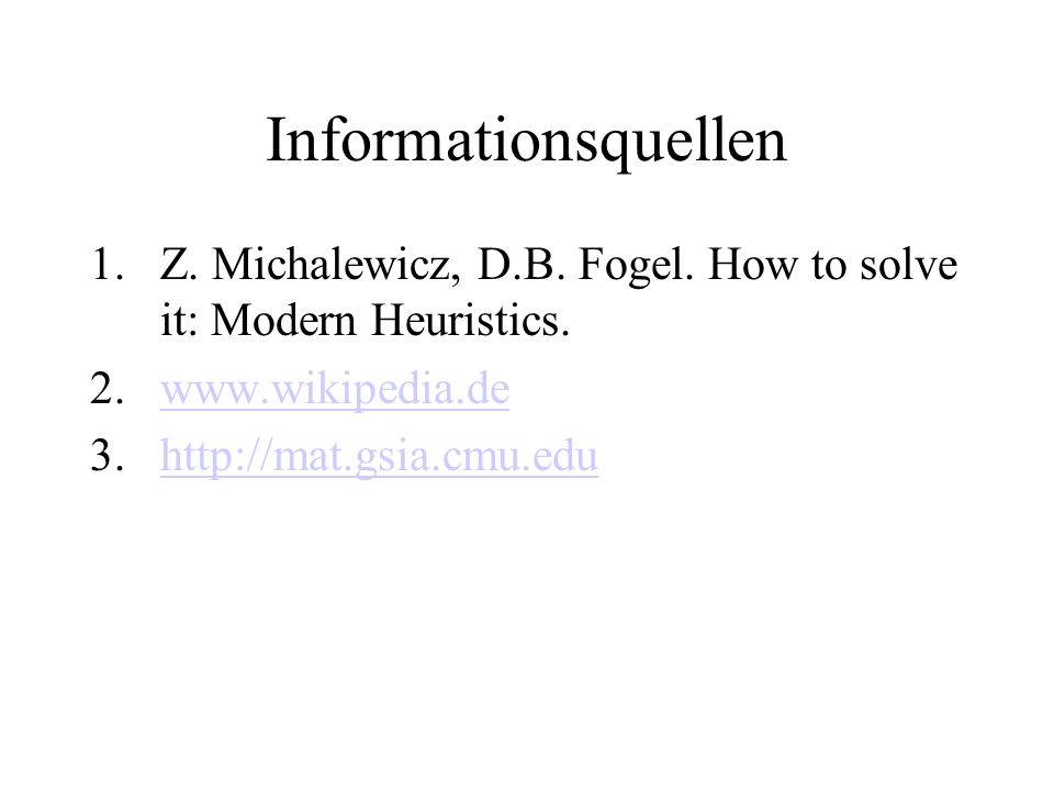 Informationsquellen Z. Michalewicz, D.B. Fogel. How to solve it: Modern Heuristics. www.wikipedia.de.