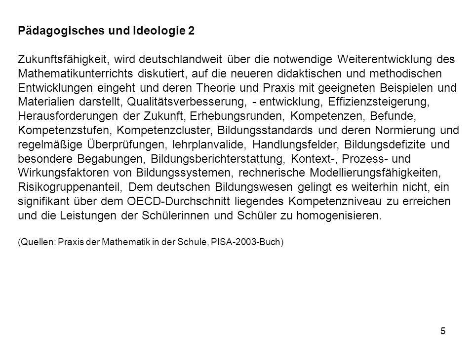 Pädagogisches und Ideologie 2 Zukunftsfähigkeit, wird deutschlandweit über die notwendige Weiterentwicklung des Mathematikunterrichts diskutiert, auf die neueren didaktischen und methodischen Entwicklungen eingeht und deren Theorie und Praxis mit geeigneten Beispielen und Materialien darstellt, Qualitätsverbesserung, - entwicklung, Effizienzsteigerung, Herausforderungen der Zukunft, Erhebungsrunden, Kompetenzen, Befunde, Kompetenzstufen, Kompetenzcluster, Bildungsstandards und deren Normierung und regelmäßige Überprüfungen, lehrplanvalide, Handlungsfelder, Bildungsdefizite und besondere Begabungen, Bildungsberichterstattung, Kontext-, Prozess- und Wirkungsfaktoren von Bildungssystemen, rechnerische Modellierungsfähigkeiten, Risikogruppenanteil, Dem deutschen Bildungswesen gelingt es weiterhin nicht, ein signifikant über dem OECD-Durchschnitt liegendes Kompetenzniveau zu erreichen und die Leistungen der Schülerinnen und Schüler zu homogenisieren.