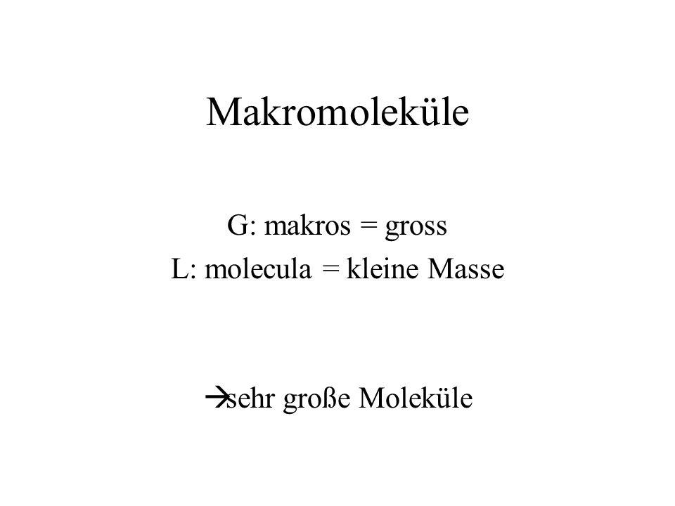 G: makros = gross L: molecula = kleine Masse sehr große Moleküle