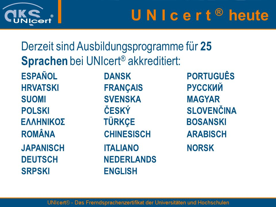 U N I c e r t ® heute Derzeit sind Ausbildungsprogramme für 25 Sprachen bei UNIcert® akkreditiert: