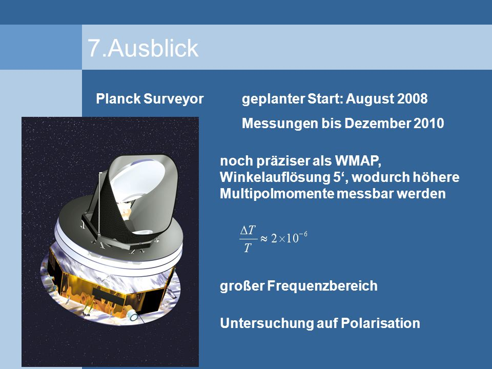 7.Ausblick Planck Surveyor geplanter Start: August 2008