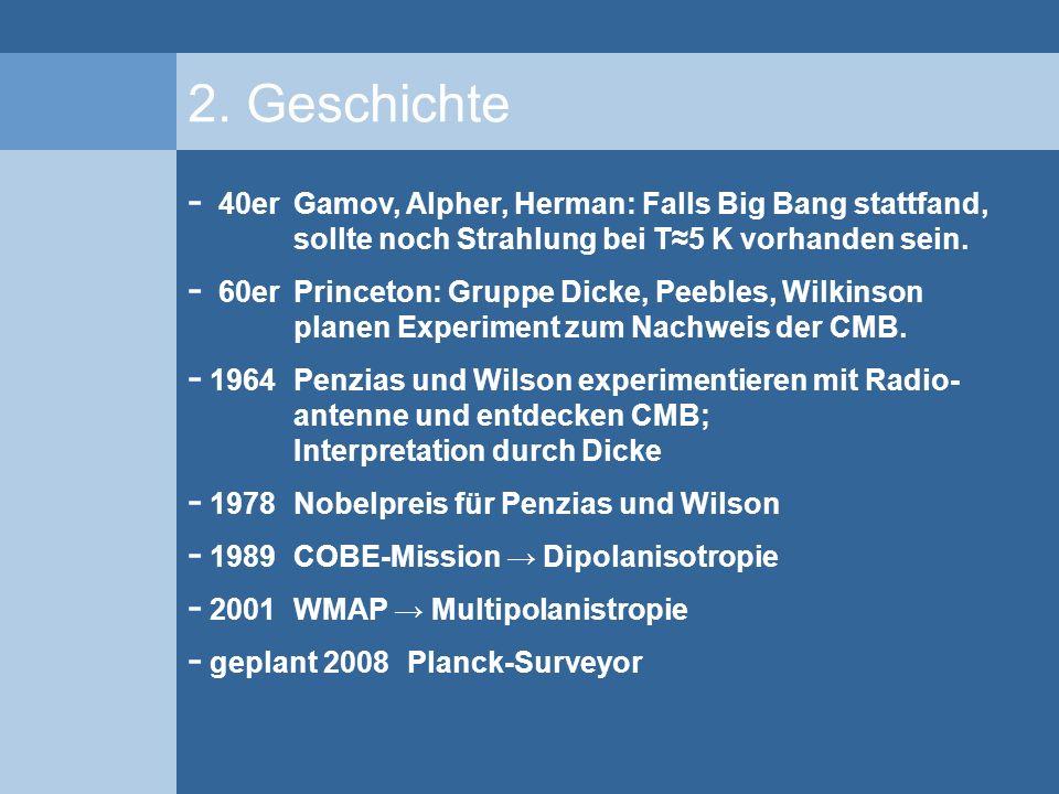 2. Geschichte 40er Gamov, Alpher, Herman: Falls Big Bang stattfand, sollte noch Strahlung bei T≈5 K vorhanden sein.