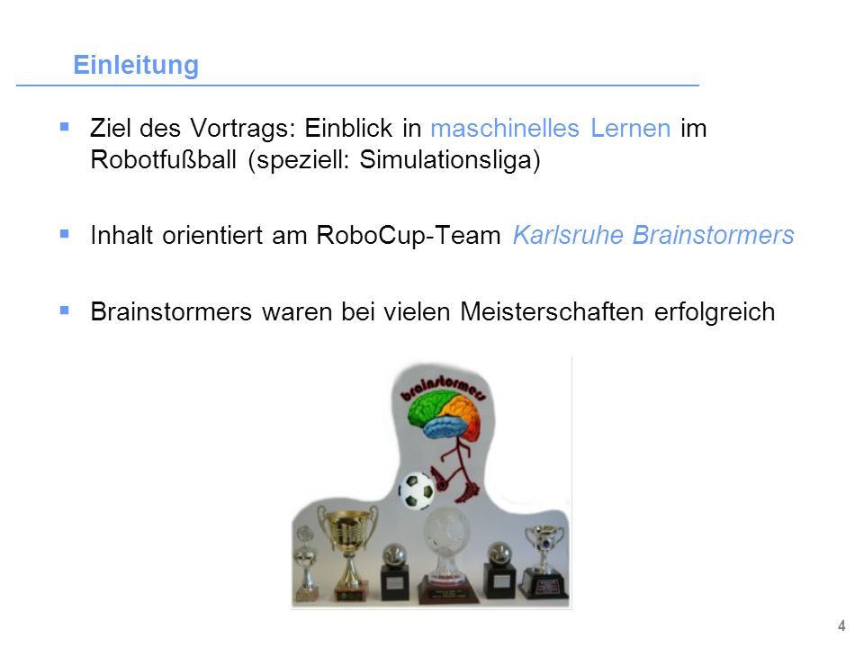 Einleitung Ziel des Vortrags: Einblick in maschinelles Lernen im Robotfußball (speziell: Simulationsliga)