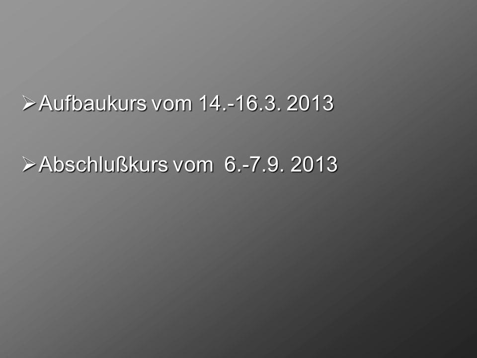 Aufbaukurs vom 14.-16.3. 2013 Abschlußkurs vom 6.-7.9. 2013