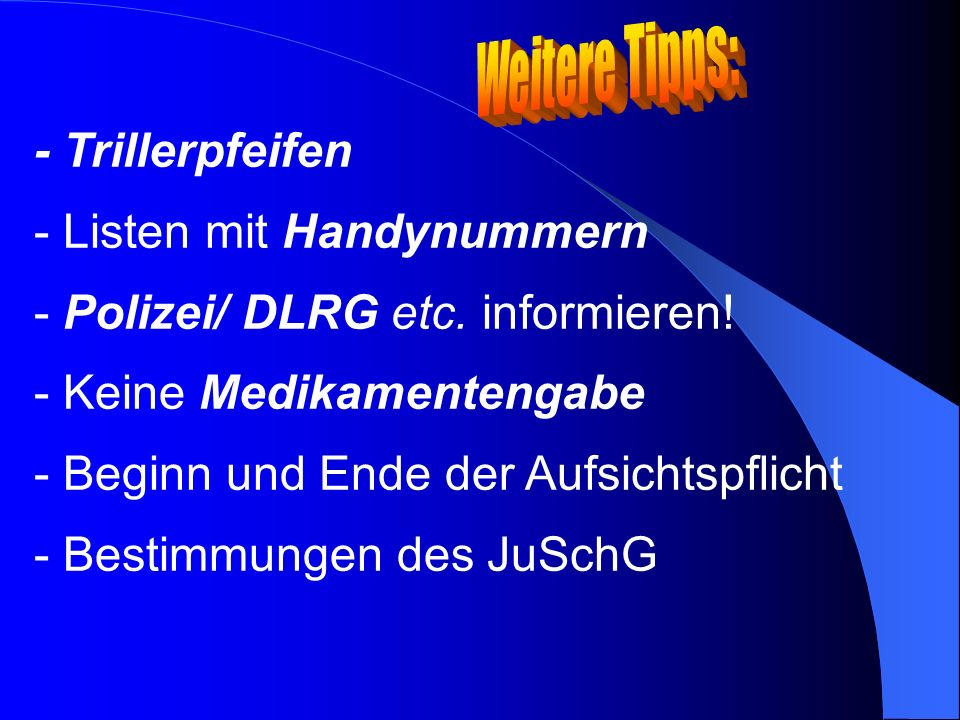 Weitere Tipps: - Trillerpfeifen. Listen mit Handynummern. Polizei/ DLRG etc. informieren! Keine Medikamentengabe.