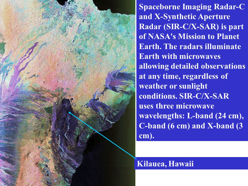 Spaceborne Imaging Radar-C and X-Synthetic Aperture Radar (SIR-C/X-SAR) is part of NASA s Mission to Planet Earth. The radars illuminate Earth with microwaves allowing detailed observations at any time, regardless of weather or sunlight conditions. SIR-C/X-SAR uses three microwave wavelengths: L-band (24 cm), C-band (6 cm) and X-band (3 cm).