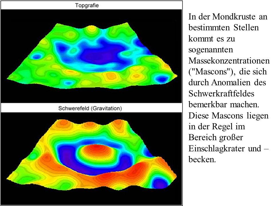 In der Mondkruste an bestimmten Stellen kommt es zu sogenannten Massekonzentrationen ( Mascons ), die sich durch Anomalien des Schwerkraftfeldes bemerkbar machen.