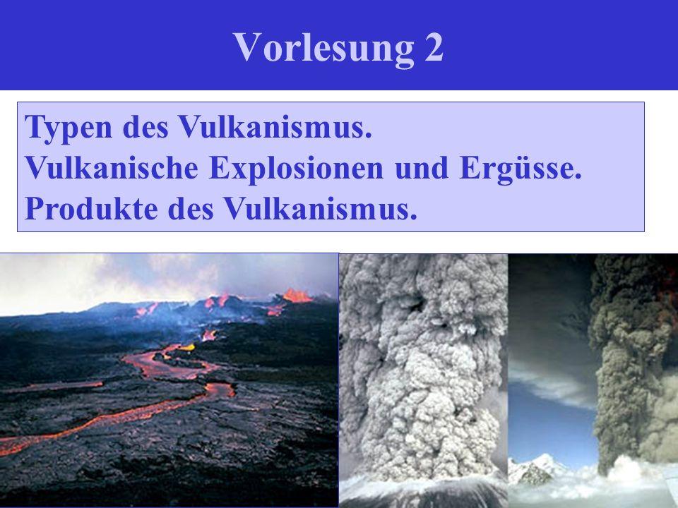 Vorlesung 2 Typen des Vulkanismus. Vulkanische Explosionen und Ergüsse. Produkte des Vulkanismus.