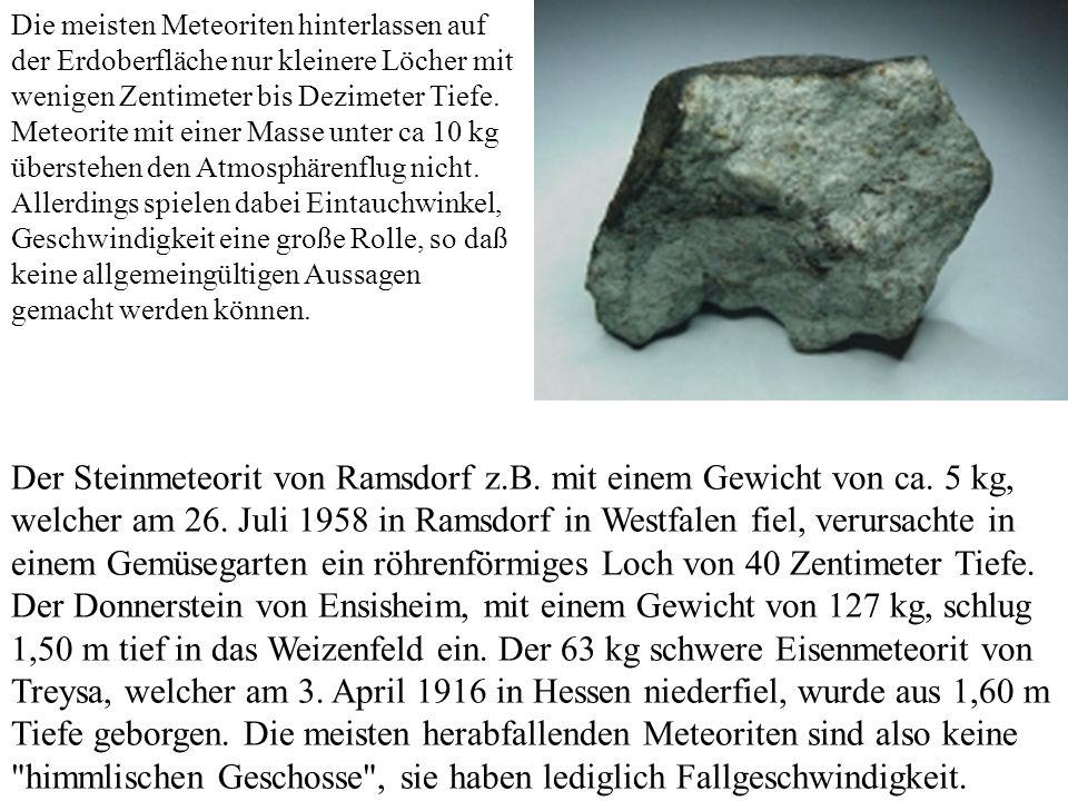 Die meisten Meteoriten hinterlassen auf der Erdoberfläche nur kleinere Löcher mit wenigen Zentimeter bis Dezimeter Tiefe. Meteorite mit einer Masse unter ca 10 kg überstehen den Atmosphärenflug nicht. Allerdings spielen dabei Eintauchwinkel, Geschwindigkeit eine große Rolle, so daß keine allgemeingültigen Aussagen gemacht werden können.