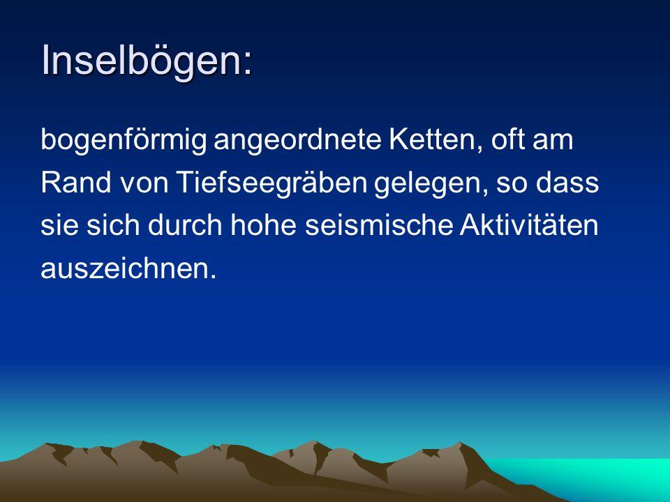Inselbögen: bogenförmig angeordnete Ketten, oft am Rand von Tiefseegräben gelegen, so dass sie sich durch hohe seismische Aktivitäten auszeichnen.