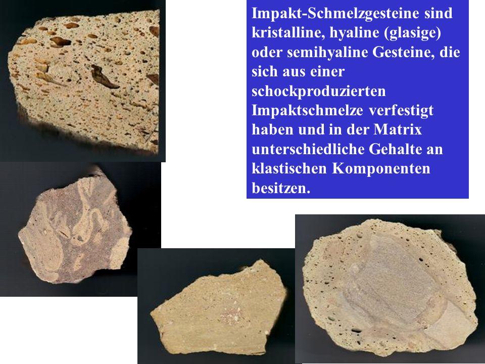 Impakt-Schmelzgesteine sind kristalline, hyaline (glasige) oder semihyaline Gesteine, die sich aus einer schockproduzierten Impaktschmelze verfestigt haben und in der Matrix unterschiedliche Gehalte an klastischen Komponenten besitzen.