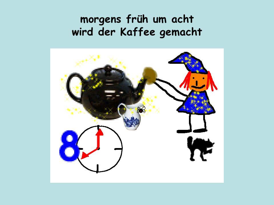 morgens früh um acht wird der Kaffee gemacht