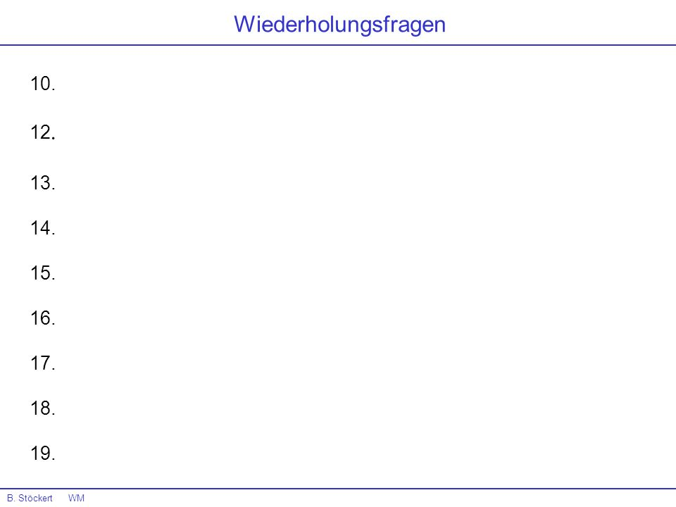 Wiederholungsfragen 10. 12. 13. 14. 15. 16. 17. 18. 19. B. Stöckert WM