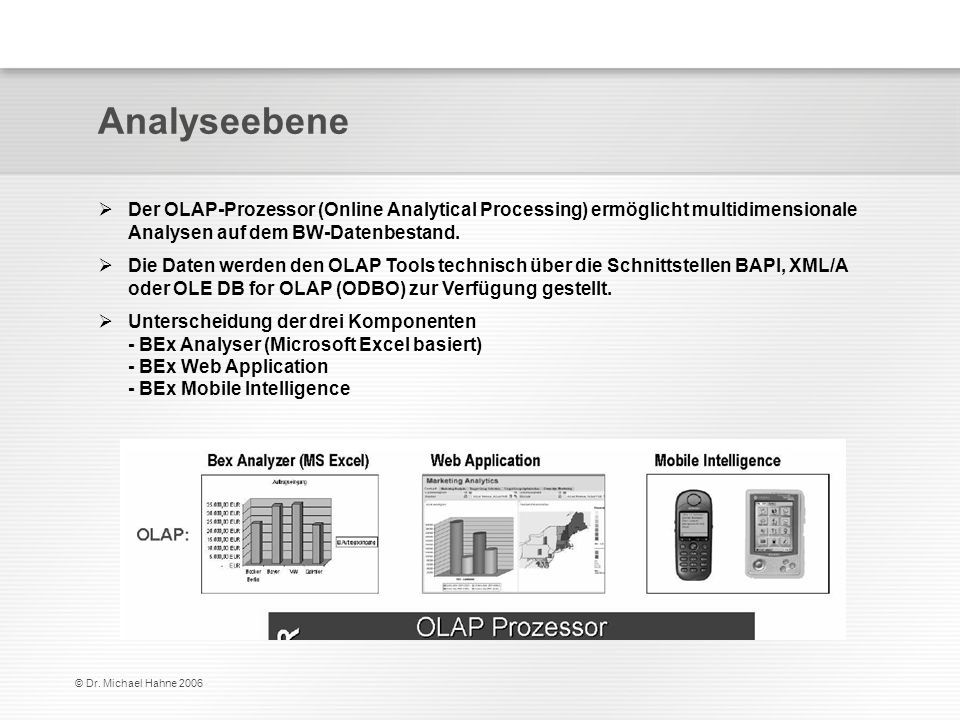 Analyseebene Der OLAP-Prozessor (Online Analytical Processing) ermöglicht multidimensionale Analysen auf dem BW-Datenbestand.