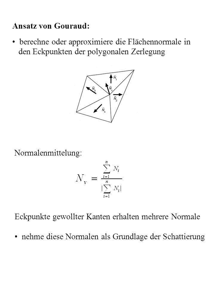 Ansatz von Gouraud: berechne oder approximiere die Flächennormale in. den Eckpunkten der polygonalen Zerlegung.