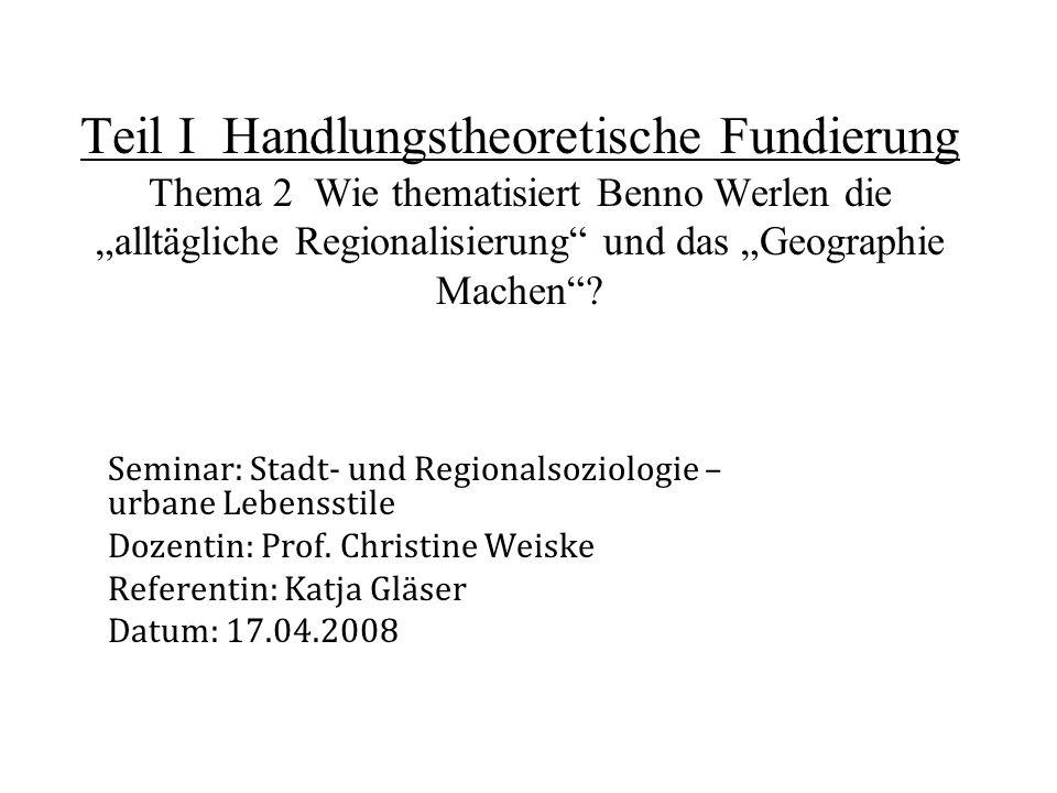"""Teil I Handlungstheoretische Fundierung Thema 2 Wie thematisiert Benno Werlen die """"alltägliche Regionalisierung und das """"Geographie Machen"""