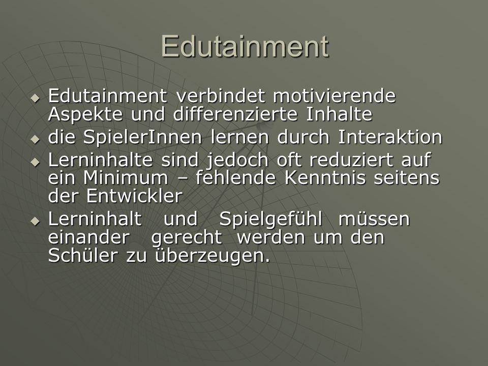 Edutainment Edutainment verbindet motivierende Aspekte und differenzierte Inhalte. die SpielerInnen lernen durch Interaktion.