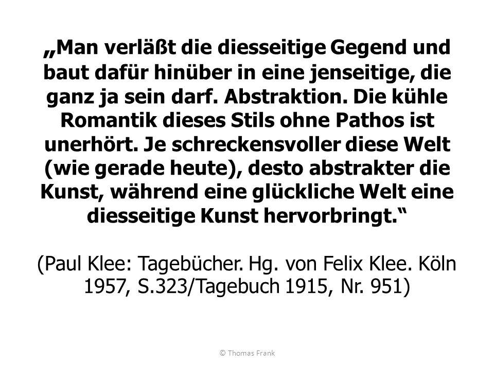 """""""Man verläßt die diesseitige Gegend und baut dafür hinüber in eine jenseitige, die ganz ja sein darf. Abstraktion. Die kühle Romantik dieses Stils ohne Pathos ist unerhört. Je schreckensvoller diese Welt (wie gerade heute), desto abstrakter die Kunst, während eine glückliche Welt eine diesseitige Kunst hervorbringt. (Paul Klee: Tagebücher. Hg. von Felix Klee. Köln 1957, S.323/Tagebuch 1915, Nr. 951)"""