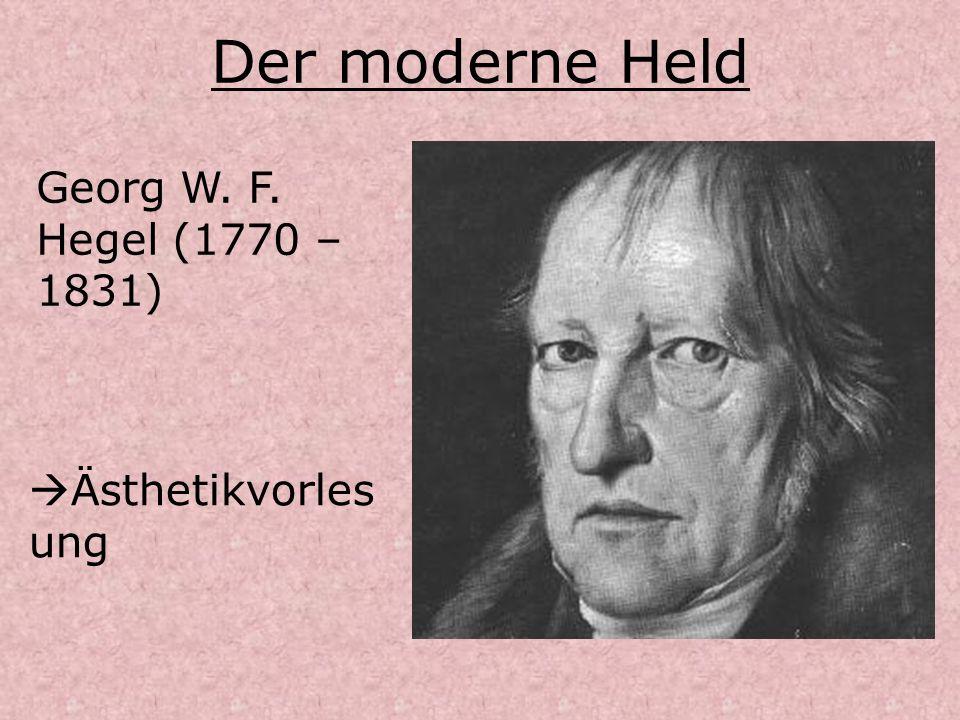 Der moderne Held Georg W. F. Hegel (1770 – 1831) Ästhetikvorlesung