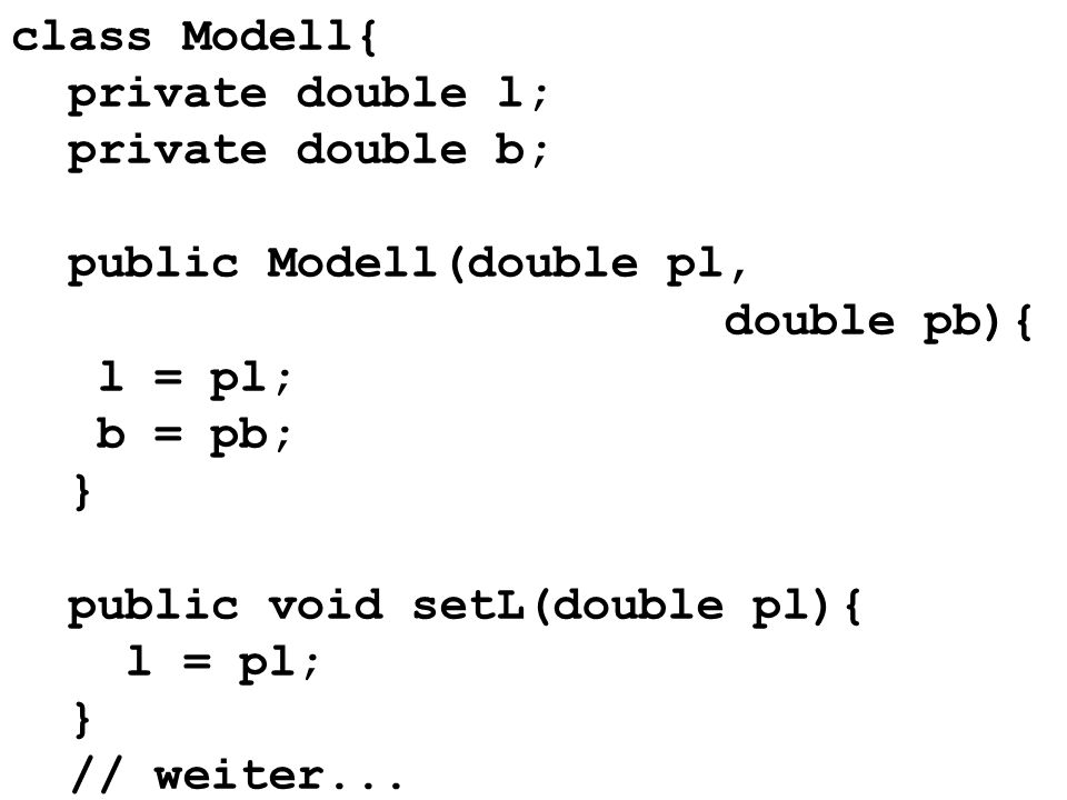 class Modell{ private double l; private double b; public Modell(double pl, double pb){ l = pl; b = pb;