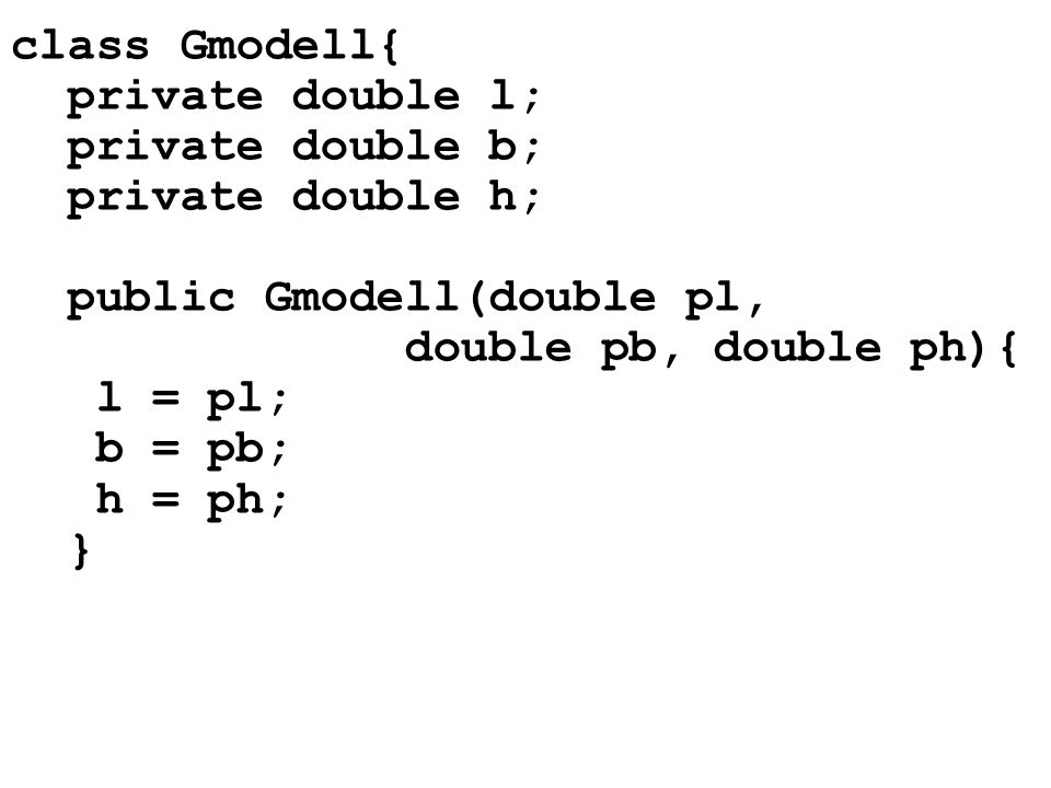 class Gmodell{ private double l; private double b; private double h; public Gmodell(double pl, double pb, double ph){