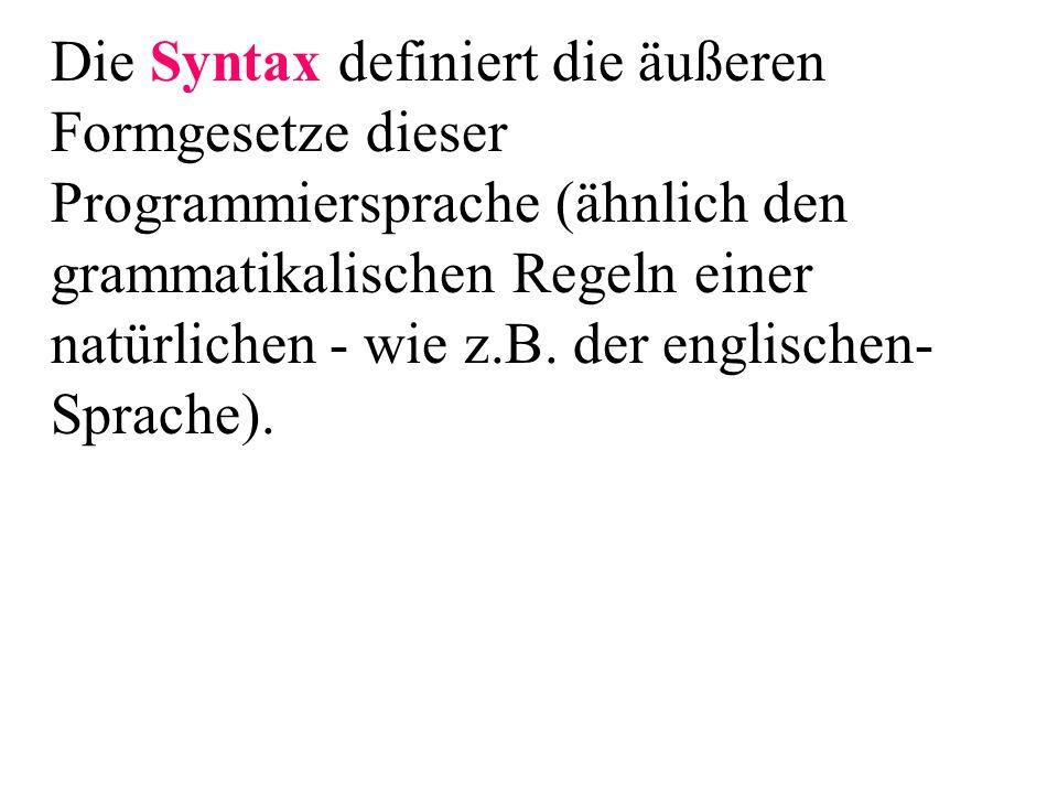 Die Syntax definiert die äußeren Formgesetze dieser Programmiersprache (ähnlich den grammatikalischen Regeln einer natürlichen - wie z.B. der englischen- Sprache).