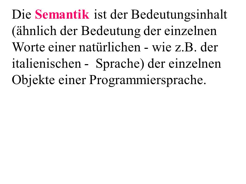 Die Semantik ist der Bedeutungsinhalt (ähnlich der Bedeutung der einzelnen Worte einer natürlichen - wie z.B. der italienischen - Sprache) der einzelnen Objekte einer Programmiersprache.