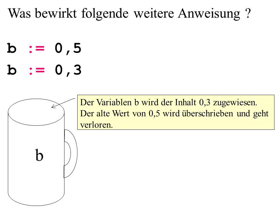 b b := 0,5 b := 0,3 Was bewirkt folgende weitere Anweisung