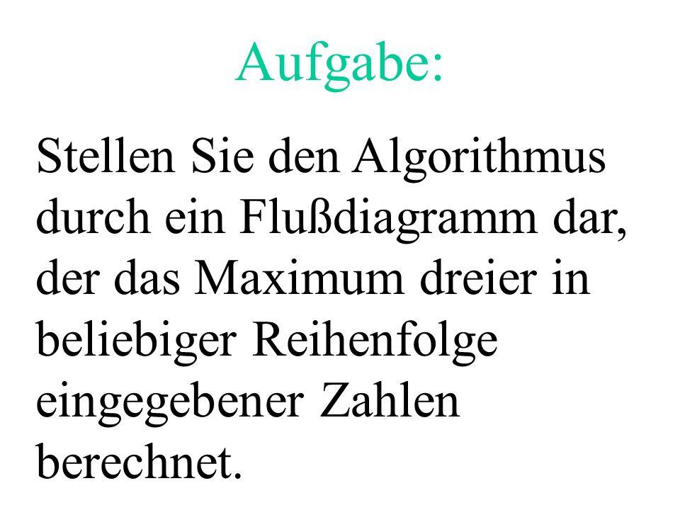 Aufgabe: Stellen Sie den Algorithmus durch ein Flußdiagramm dar, der das Maximum dreier in beliebiger Reihenfolge eingegebener Zahlen berechnet.