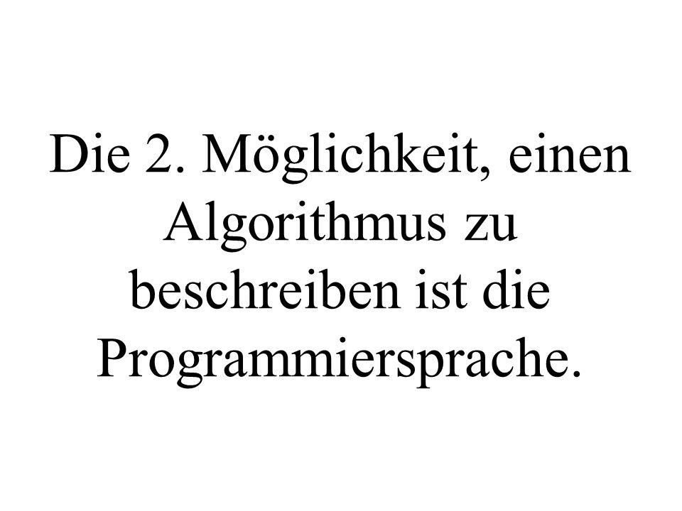 Die 2. Möglichkeit, einen Algorithmus zu beschreiben ist die Programmiersprache.