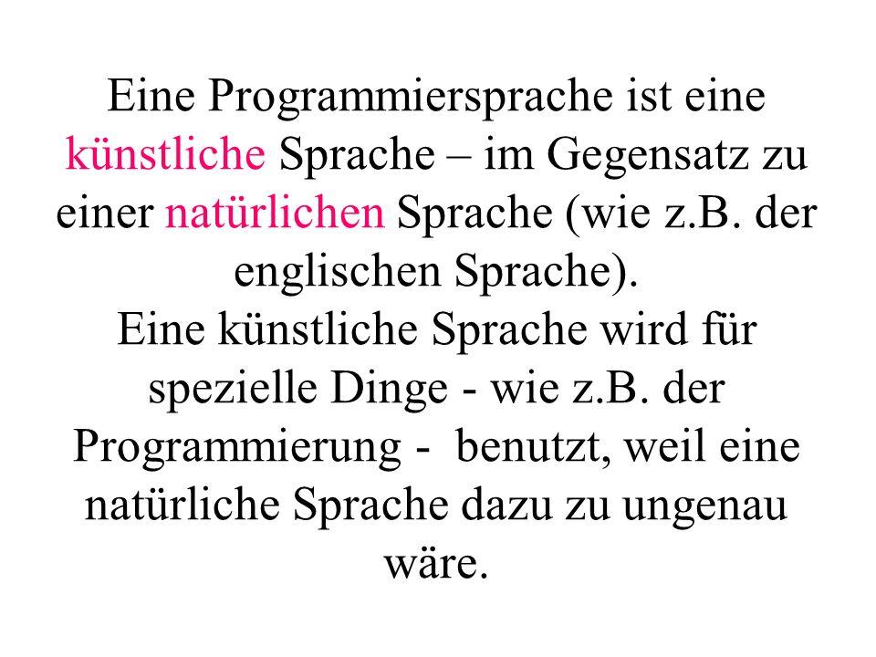 Eine Programmiersprache ist eine künstliche Sprache – im Gegensatz zu einer natürlichen Sprache (wie z.B. der englischen Sprache). Eine künstliche Sprache wird für spezielle Dinge - wie z.B. der Programmierung - benutzt, weil eine natürliche Sprache dazu zu ungenau wäre.