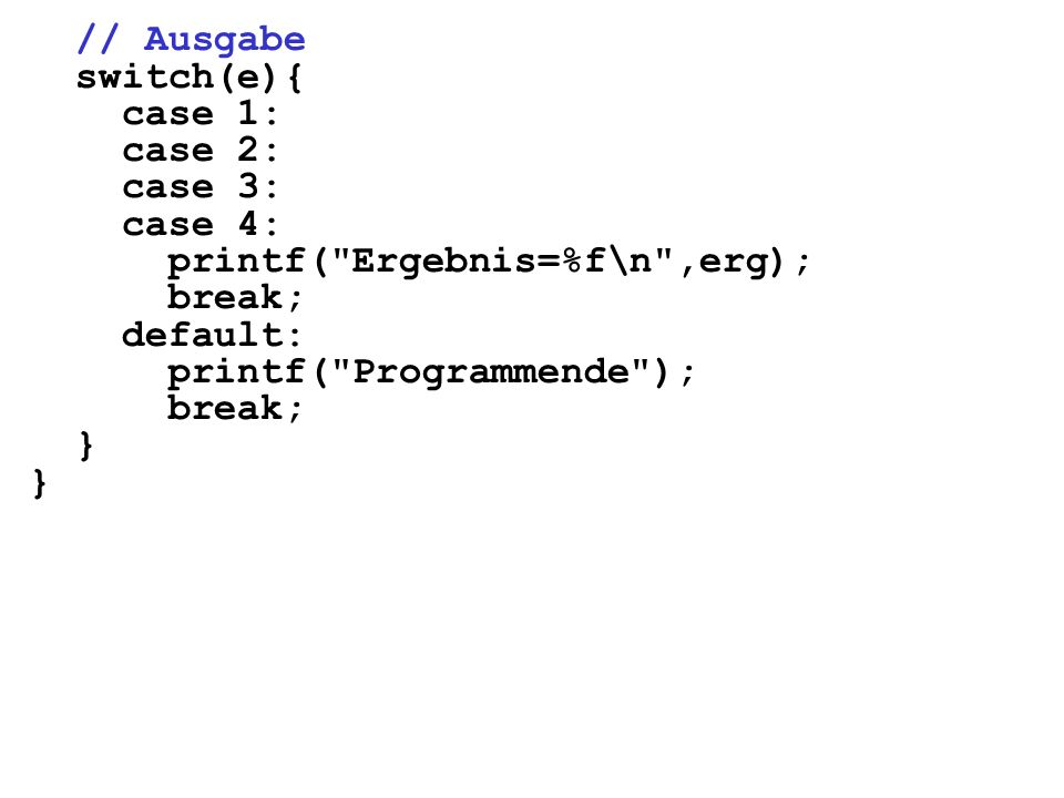 // Ausgabe switch(e){ case 1: case 2: case 3: case 4: printf( Ergebnis=%f\n ,erg); break; default: