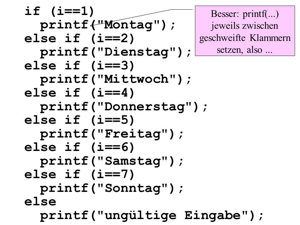 if (i==1) printf( Montag ); else if (i==2) printf( Dienstag ); else if (i==3) printf( Mittwoch ); else if (i==4) printf( Donnerstag ); else if (i==5) printf( Freitag ); else if (i==6) printf( Samstag ); else if (i==7) printf( Sonntag ); else printf( ungültige Eingabe );