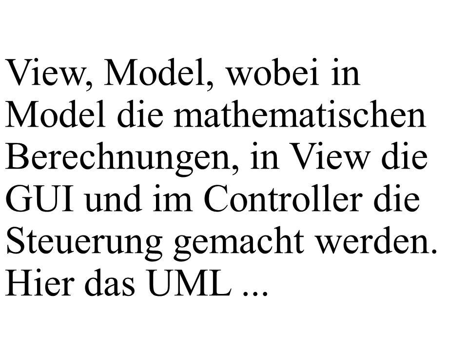 View, Model, wobei in Model die mathematischen Berechnungen, in View die GUI und im Controller die Steuerung gemacht werden.