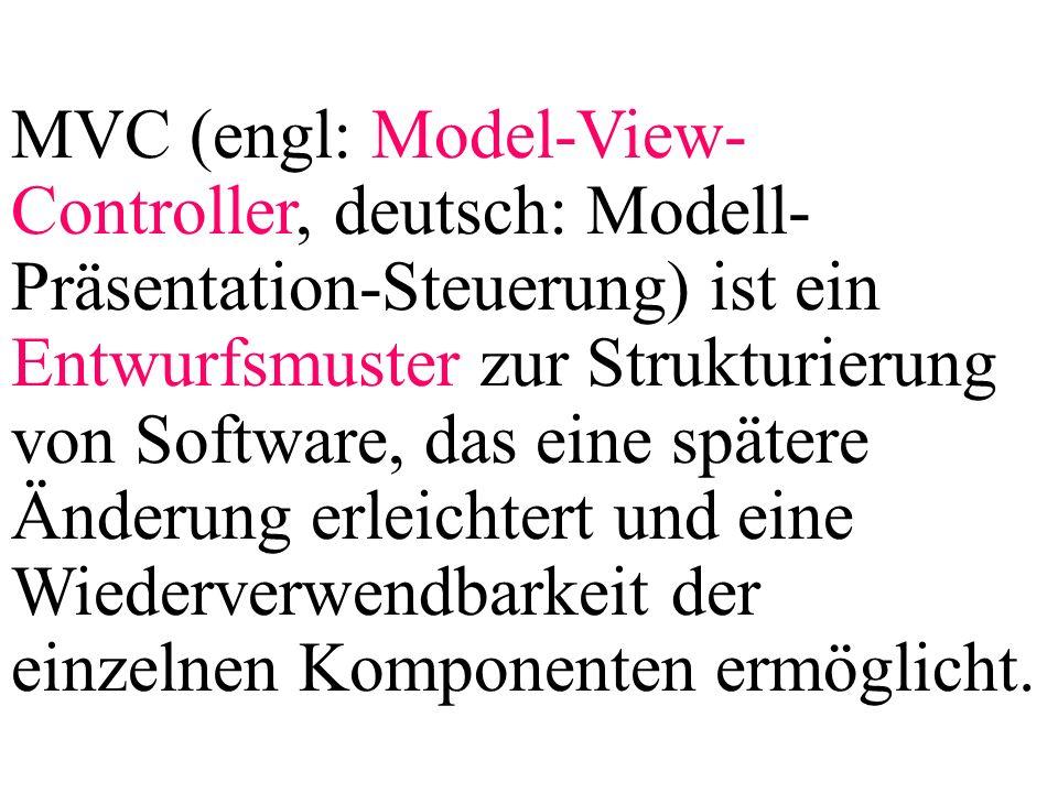 MVC (engl: Model-View-Controller, deutsch: Modell-Präsentation-Steuerung) ist ein Entwurfsmuster zur Strukturierung von Software, das eine spätere Änderung erleichtert und eine Wiederverwendbarkeit der einzelnen Komponenten ermöglicht.