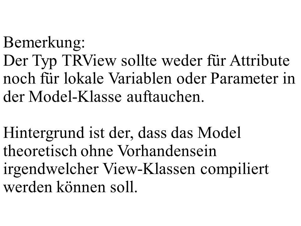 Bemerkung: Der Typ TRView sollte weder für Attribute noch für lokale Variablen oder Parameter in der Model-Klasse auftauchen.