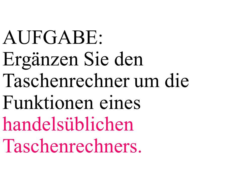 AUFGABE: Ergänzen Sie den Taschenrechner um die Funktionen eines handelsüblichen Taschenrechners.