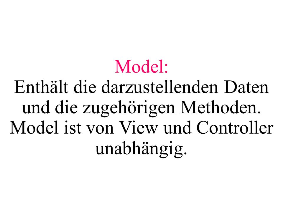 Model: Enthält die darzustellenden Daten und die zugehörigen Methoden.