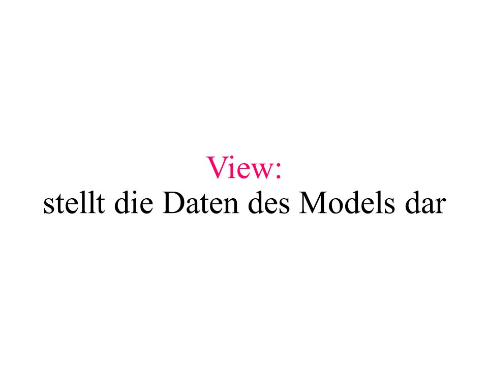 View: stellt die Daten des Models dar