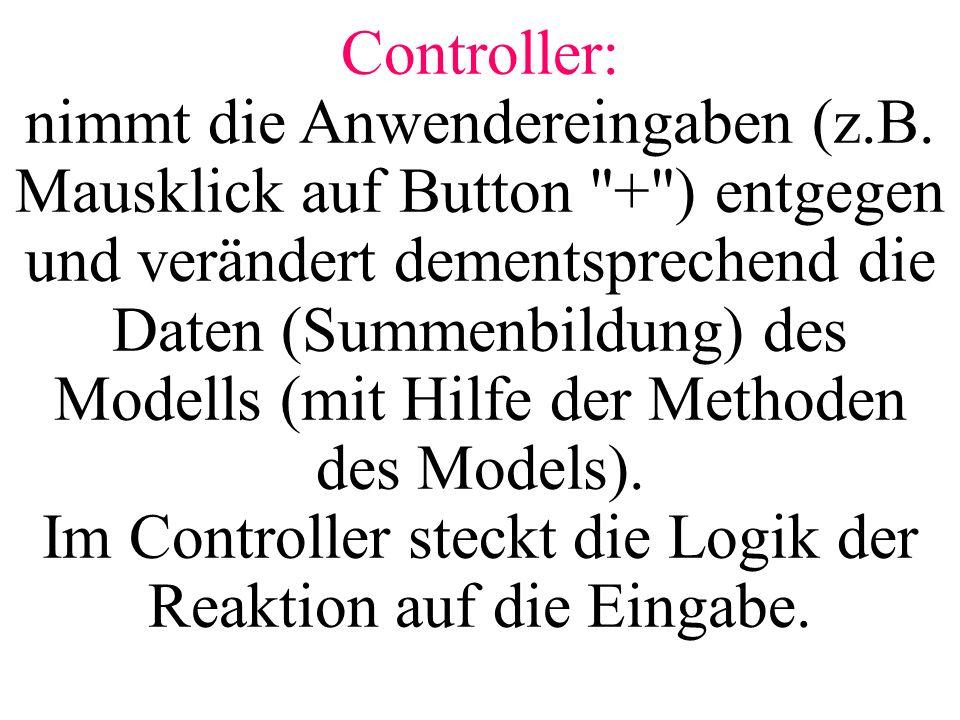 Controller: nimmt die Anwendereingaben (z. B