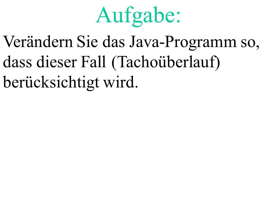 Aufgabe: Verändern Sie das Java-Programm so, dass dieser Fall (Tachoüberlauf) berücksichtigt wird. Lehreraktivität: