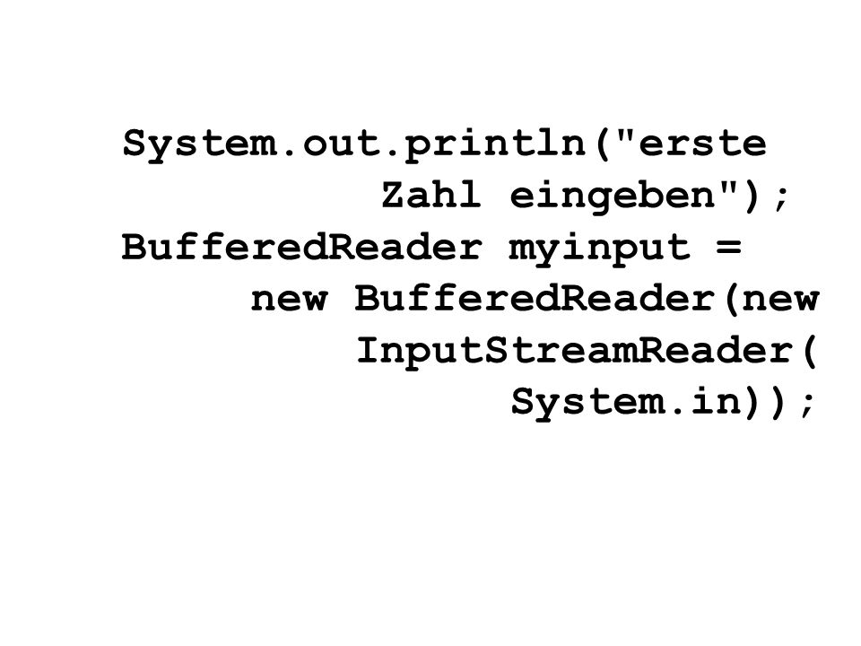 System.out.println( erste Zahl eingeben ); BufferedReader myinput = new BufferedReader(new InputStreamReader( System.in));