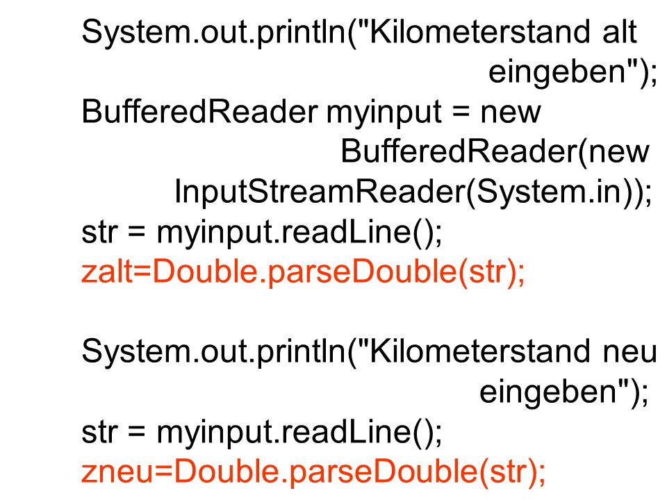 System.out.println( Kilometerstand alt eingeben ); BufferedReader myinput = new BufferedReader(new InputStreamReader(System.in)); str = myinput.readLine(); zalt=Double.parseDouble(str); System.out.println( Kilometerstand neu eingeben ); str = myinput.readLine(); zneu=Double.parseDouble(str);
